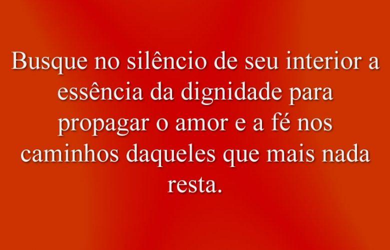 Busque no silêncio de seu interior a essência da dignidade para propagar o amor e a fé nos caminhos daqueles que mais nada resta.