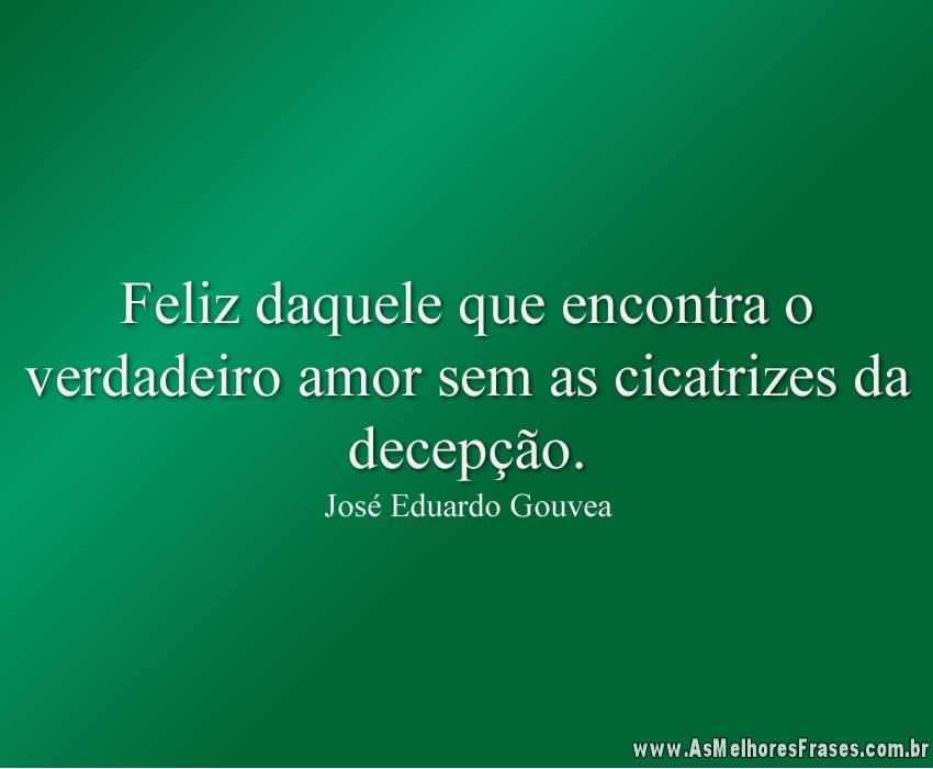 Feliz daquele que encontra o verdadeiro amor sem as cicatrizes da decepção.