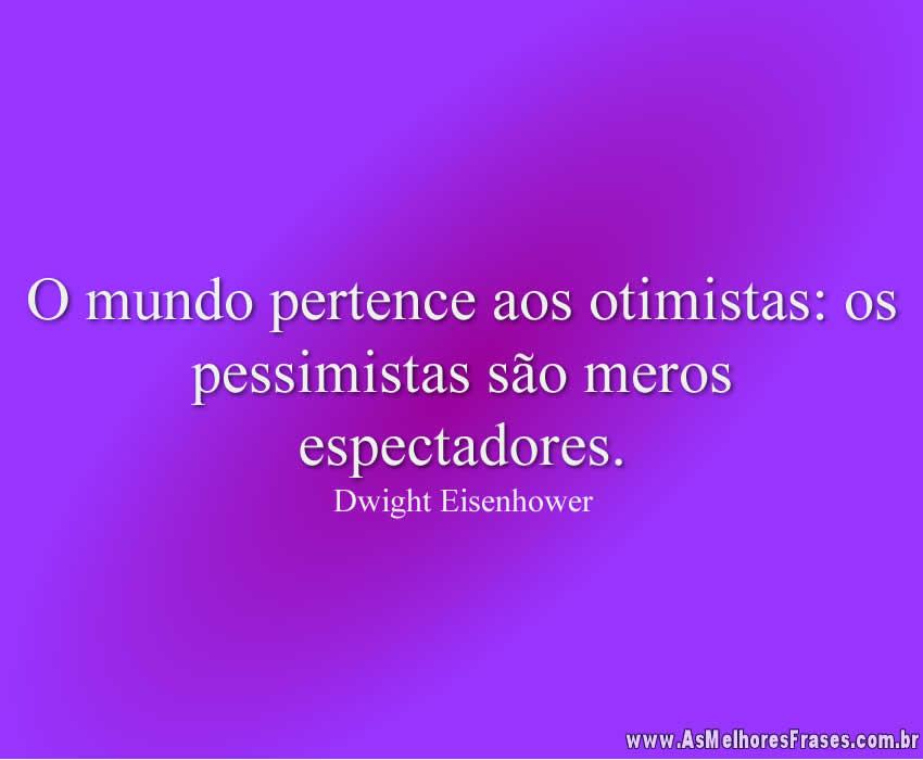 O mundo pertence aos otimistas: os pessimistas são meros espectadores.