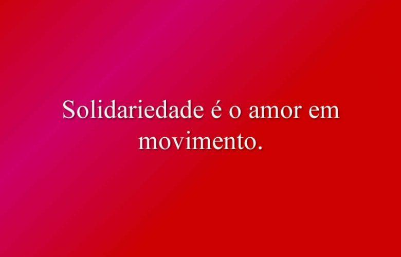 Solidariedade é o amor em movimento.