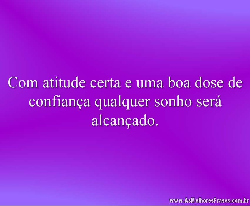 Com atitude certa e uma boa dose de confiança qualquer sonho será alcançado.