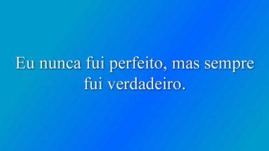 Eu nunca fui perfeito, mas sempre fui verdadeiro.