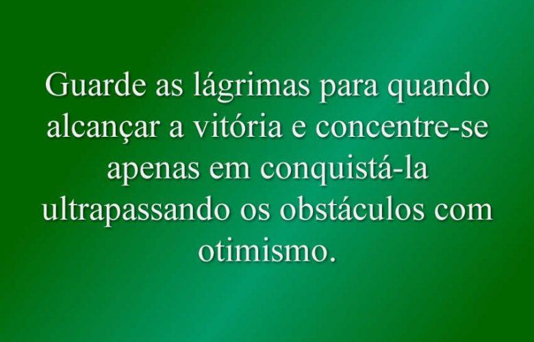 Guarde as lágrimas para quando alcançar a vitória e concentre-se apenas em conquistá-la ultrapassando os obstáculos com otimismo.