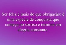 Ser feliz é mais do que obrigação: é uma espécie de conquista que começa no sorriso e termina em alegria constante.