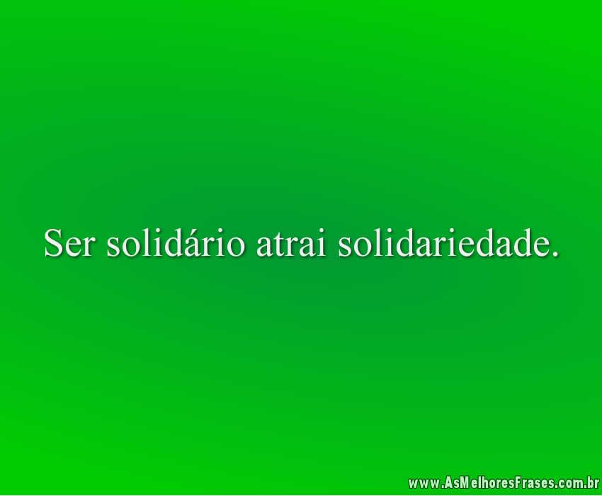Ser solidário atrai solidariedade.