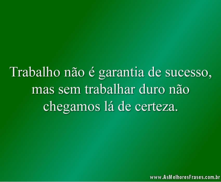 Trabalho não é garantia de sucesso, mas sem trabalhar duro não chegamos lá de certeza.