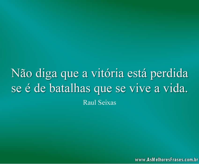 Não diga que a vitória está perdida se é de batalhas que se vive a vida.