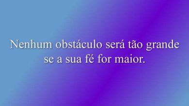 Nenhum obstáculo será tão grande se a sua fé for maior.