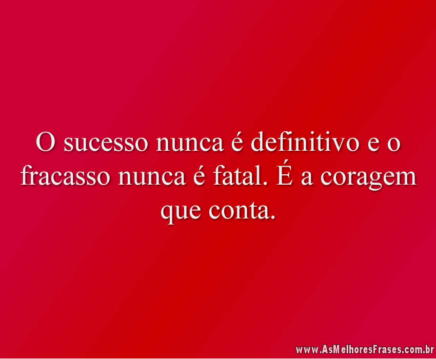 O sucesso nunca é definitivo e o fracasso nunca é fatal. É a coragem que conta.