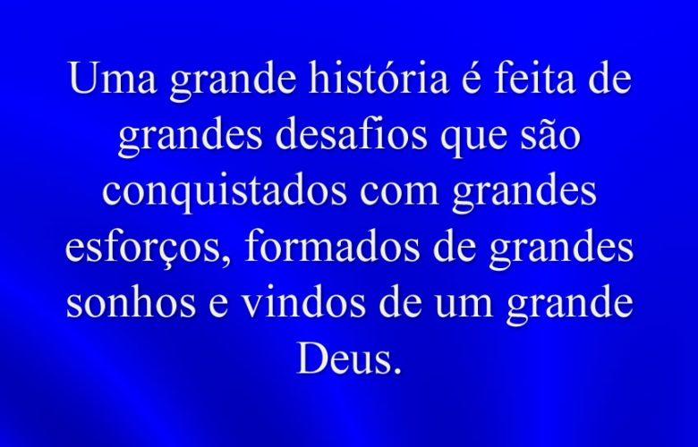 Uma grande história é feita de grandes desafios que são conquistados com grandes esforços, formados de grandes sonhos e vindos de um grande Deus.