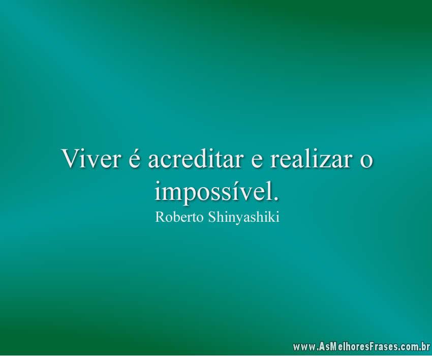 Viver é acreditar e realizar o impossível
