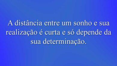 A distância entre um sonho e sua realização é curta e só depende da sua determinação.