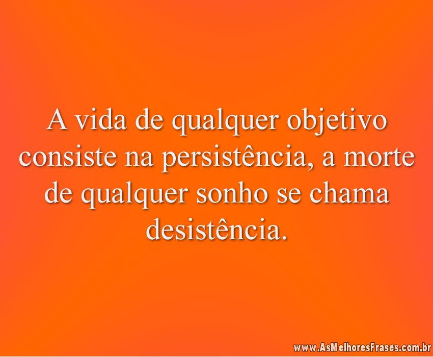A vida de qualquer objetivo consiste na persistência, a morte de qualquer sonho se chama desistência.