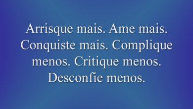 Arrisque mais. Ame mais. Conquiste mais. Complique menos. Critique menos. Desconfie menos.