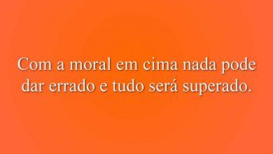 Com a moral em cima nada pode dar errado e tudo será superado.