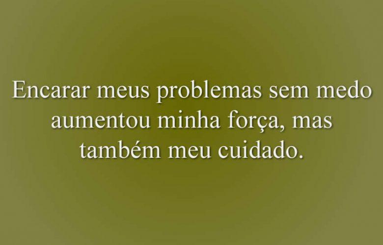 Encarar meus problemas sem medo aumentou minha força, mas também meu cuidado.