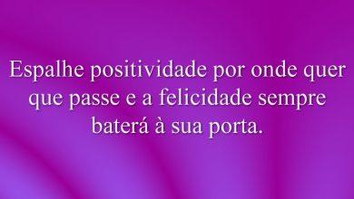 Espalhe positividade por onde quer que passe e a felicidade sempre baterá à sua porta.