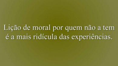 Lição de moral por quem não a tem é a mais ridícula das experiências.