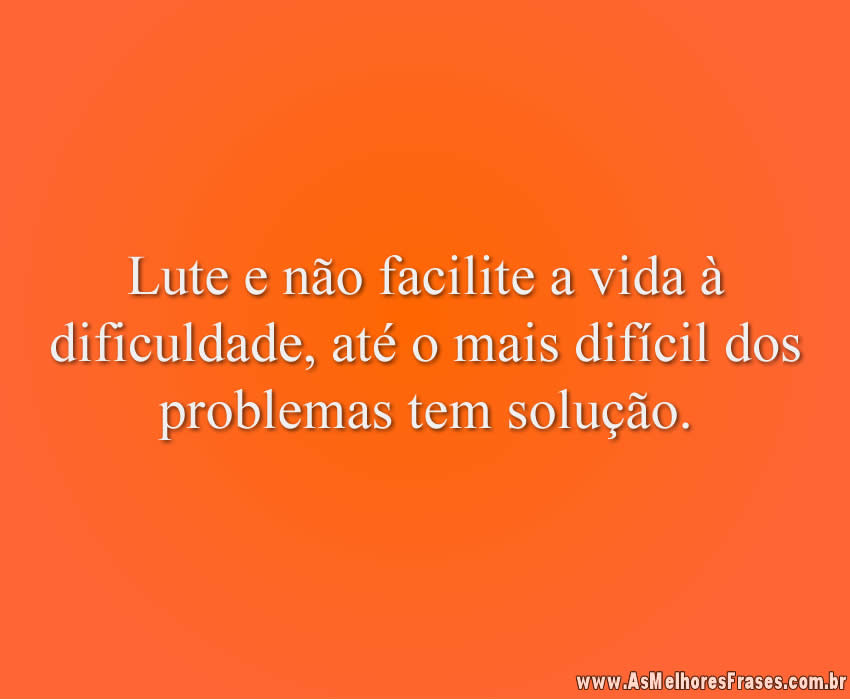 Lute e não facilite a vida à dificuldade, até o mais difícil dos problemas tem solução.