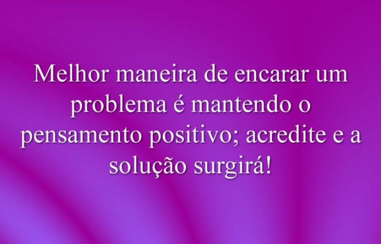 Melhor maneira de encarar um problema é mantendo o pensamento positivo; acredite e a solução surgirá!