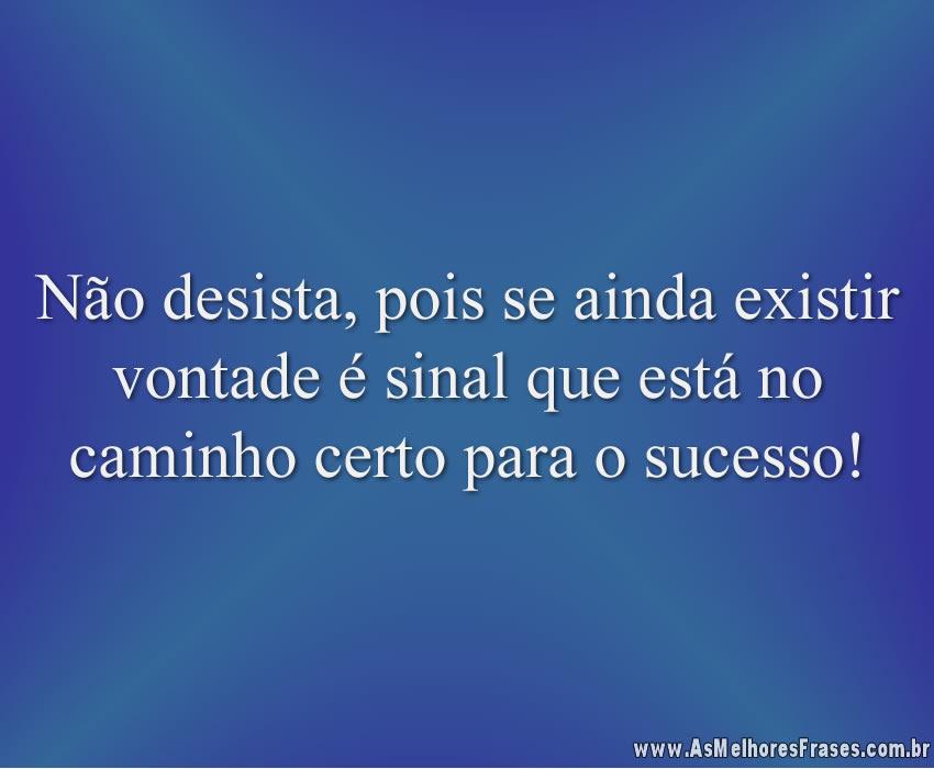 Não desista, pois se ainda existir vontade é sinal que está no caminho certo para o sucesso!
