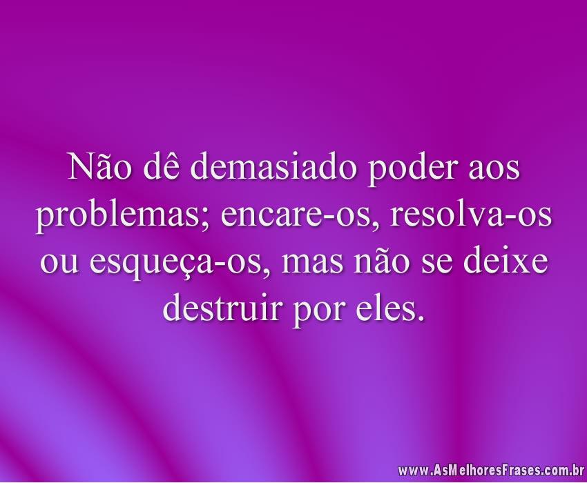 Não dê demasiado poder aos problemas; encare-os, resolva-os ou esqueça-os, mas não se deixe destruir por eles.