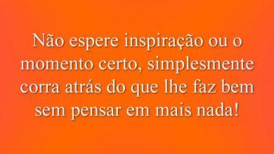 Não espere inspiração ou o momento certo, simplesmente corra atrás do que lhe faz bem sem pensar em mais nada!