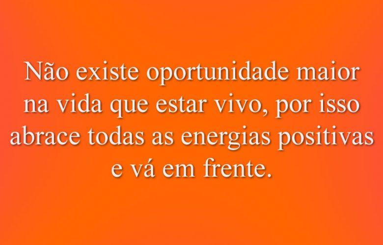 Não existe oportunidade maior na vida que estar vivo, por isso abrace todas as energias positivas e vá em frente.