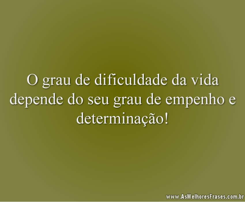 O grau de dificuldade da vida depende do seu grau de empenho e determinação!