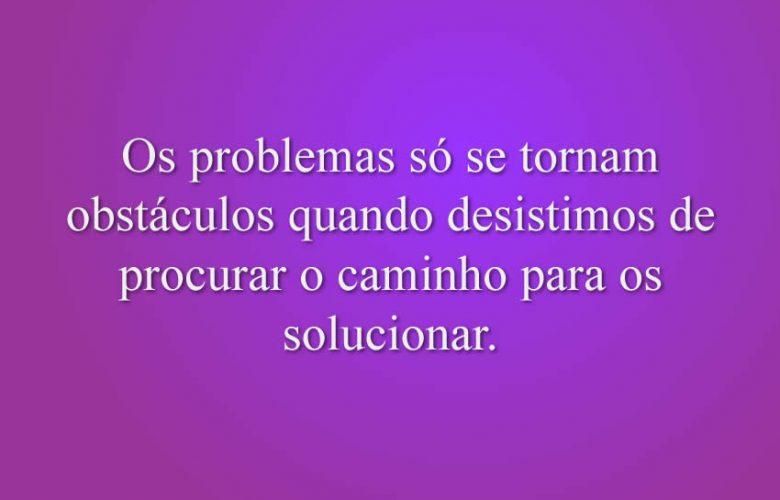 Os problemas só se tornam obstáculos quando desistimos de procurar o caminho para os solucionar.