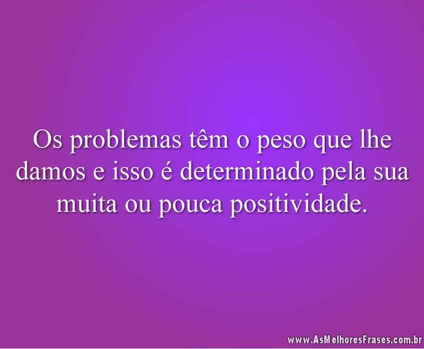 Os problemas têm o peso que lhe damos e isso é determinado pela sua muita ou pouca positividade.