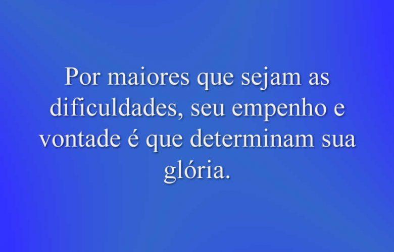 Por maiores que sejam as dificuldades, seu empenho e vontade é que determinam sua glória.