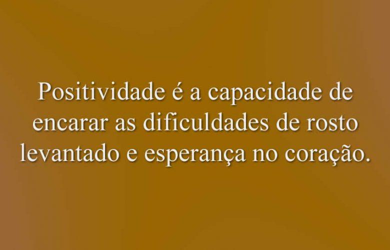 Positividade é a capacidade de encarar as dificuldades de rosto levantado e esperança no coração.