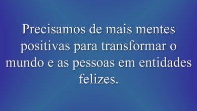Precisamos de mais mentes positivas para transformar o mundo e as pessoas em entidades felizes.