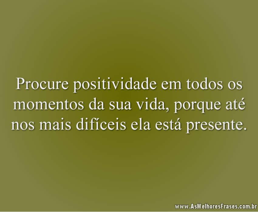 Procure positividade em todos os momentos da sua vida, porque até nos mais difíceis ela está presente.