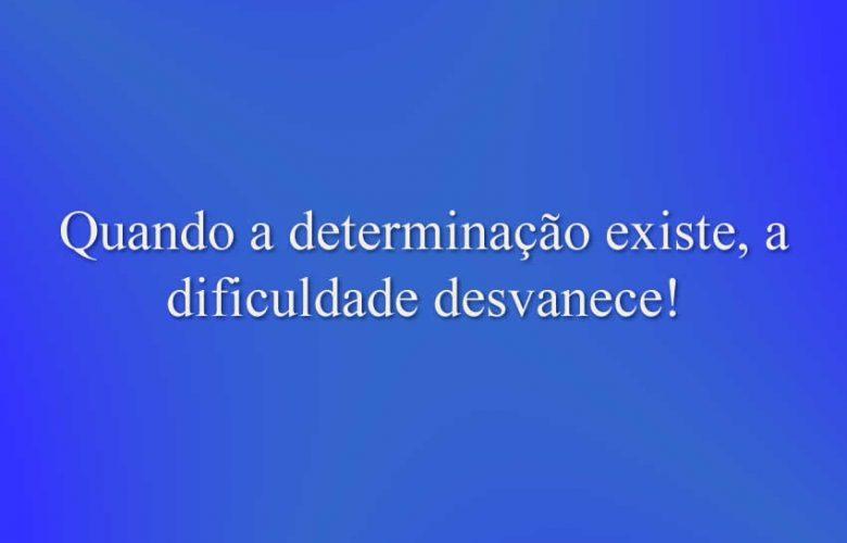 Quando a determinação existe, a dificuldade desvanece!