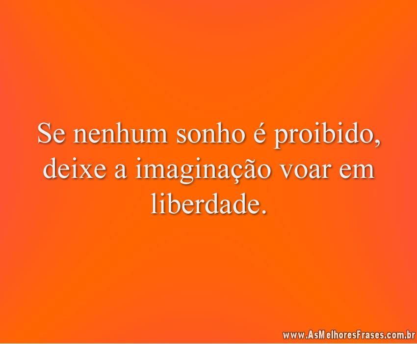 Se nenhum sonho é proibido, deixe a imaginação voar em liberdade.