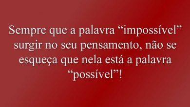 """Sempre que a palavra """"impossível"""" surgir no seu pensamento, não se esqueça que nela está a palavra """"possível""""!"""