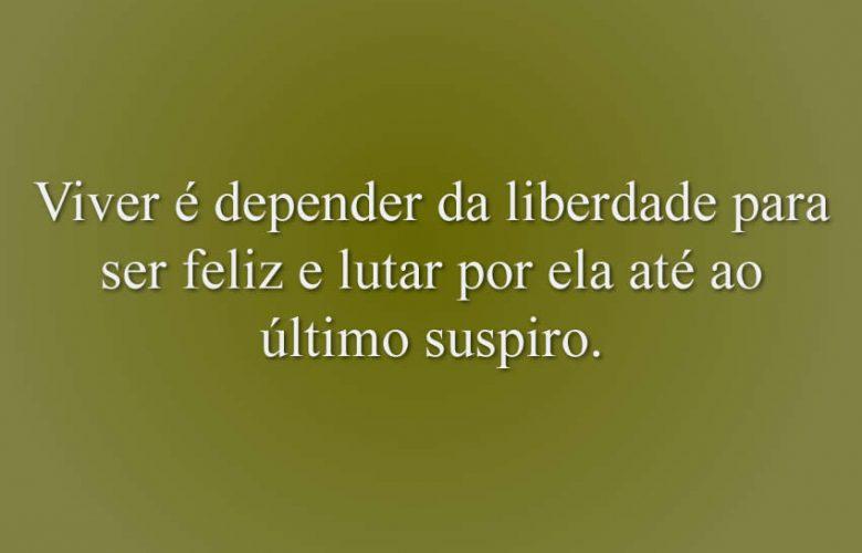 Viver é depender da liberdade para ser feliz e lutar por ela até ao último suspiro.