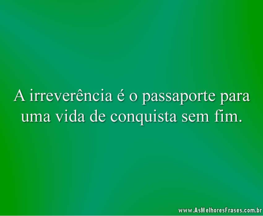 A irreverência é o passaporte para uma vida de conquista sem fim.