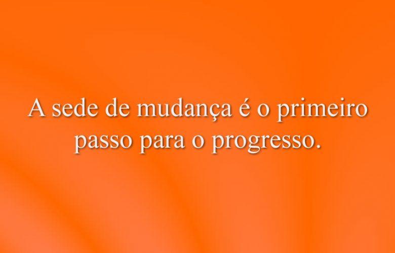 A sede de mudança é o primeiro passo para o progresso.