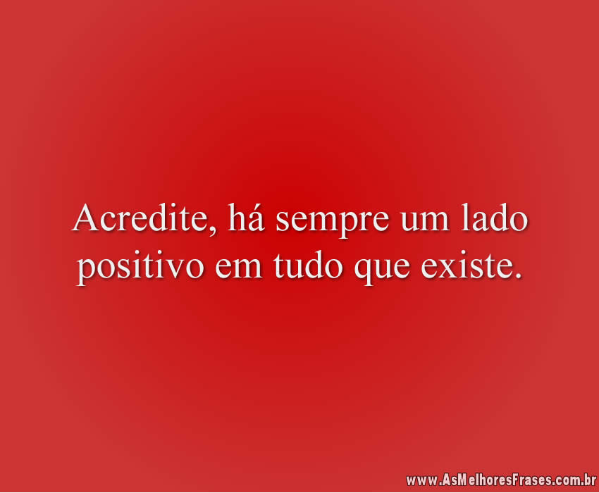 Acredite, há sempre um lado positivo em tudo que existe.