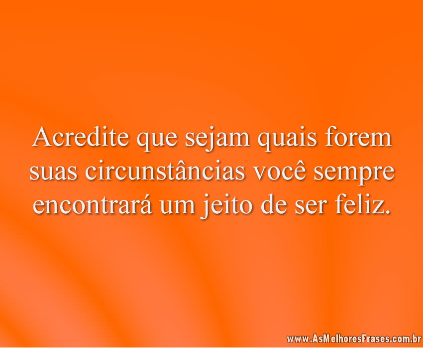 Acredite que sejam quais forem suas circunstâncias você sempre encontrará um jeito de ser feliz.