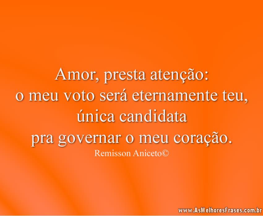 Amor, presta atenção: o meu voto será eternamente teu, única candidata pra governar o meu coração.