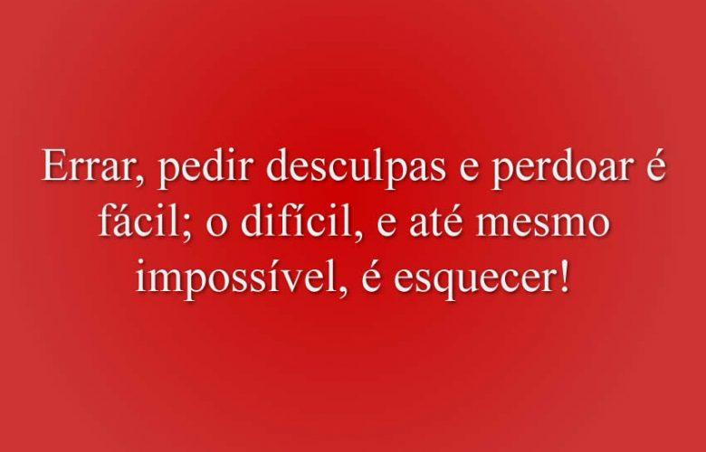 Errar, pedir desculpas e perdoar é fácil; o difícil, e até mesmo impossível, é esquecer!