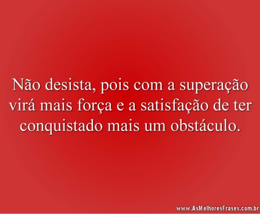 Não desista, pois com a superação virá mais força e a satisfação de ter conquistado mais um obstáculo.