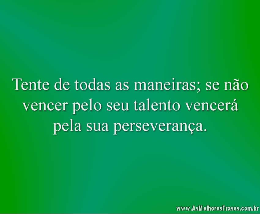 Tente de todas as maneiras; se não vencer pelo seu talento vencerá pela sua perseverança.