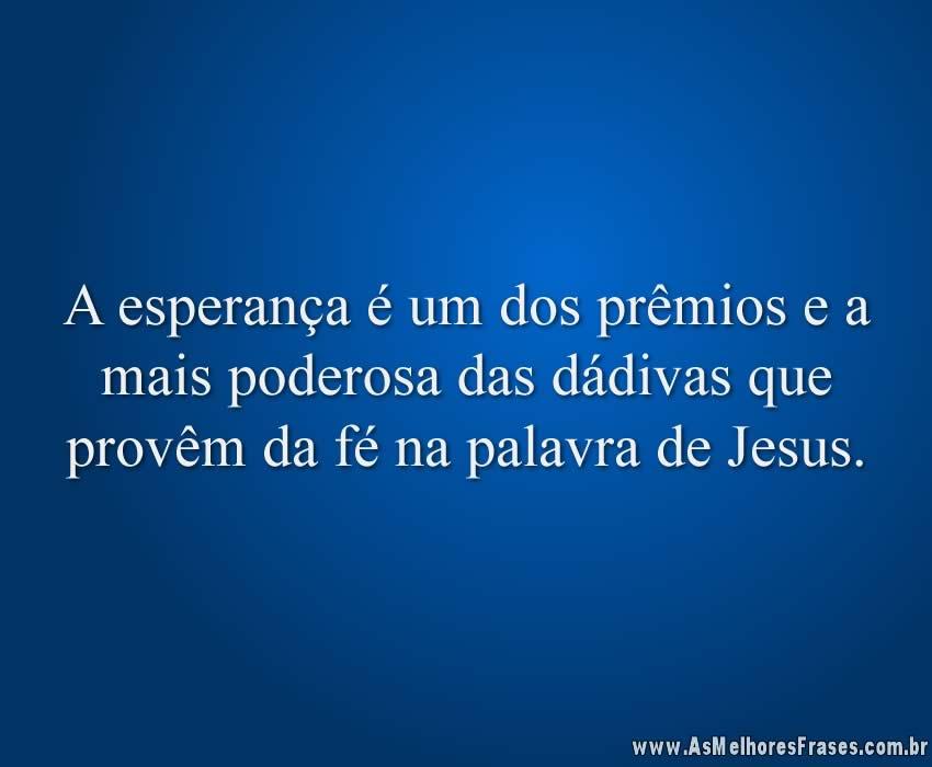 A esperança é um dos prêmios e a mais poderosa das dádivas que provêm da fé na palavra de Jesus.