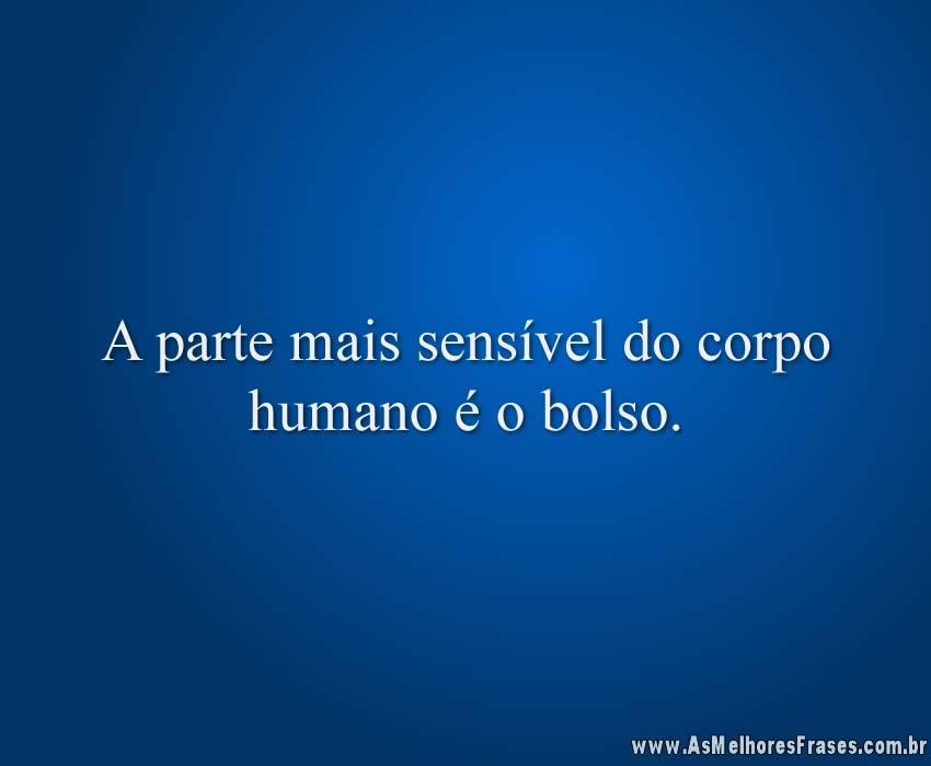 A parte mais sensível do corpo humano é o bolso.
