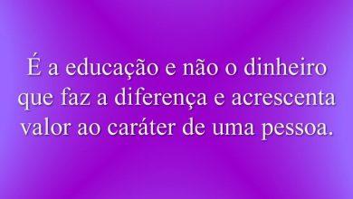 É a educação e não o dinheiro que faz a diferença e acrescenta valor ao caráter de uma pessoa.
